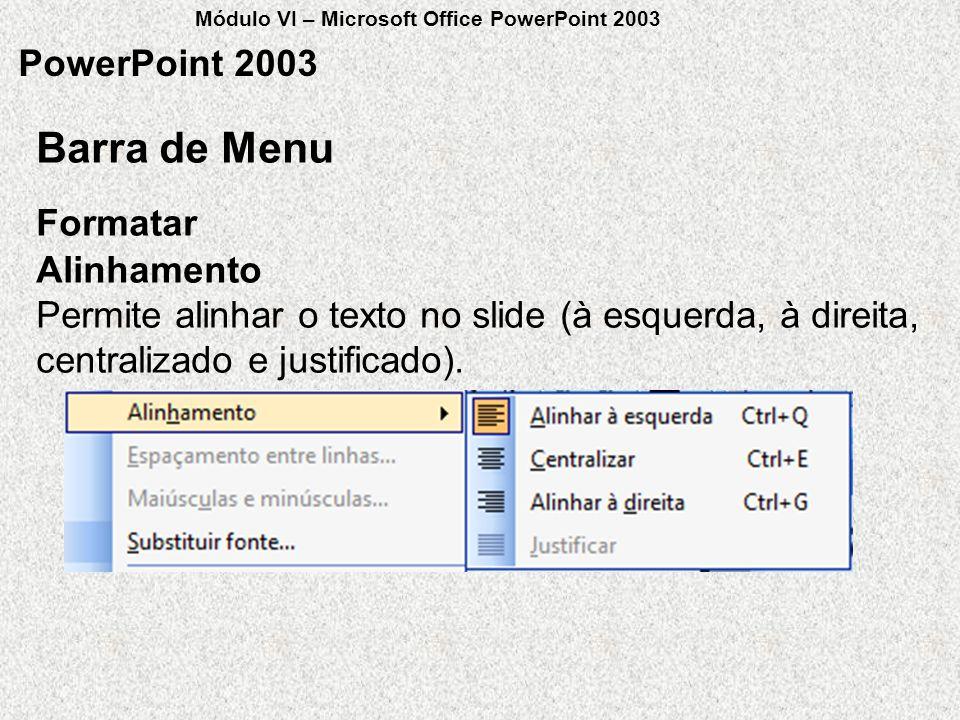 PowerPoint 2003 Formatar Barra de Menu Alinhamento Permite alinhar o texto no slide (à esquerda, à direita, centralizado e justificado). Módulo VI – M