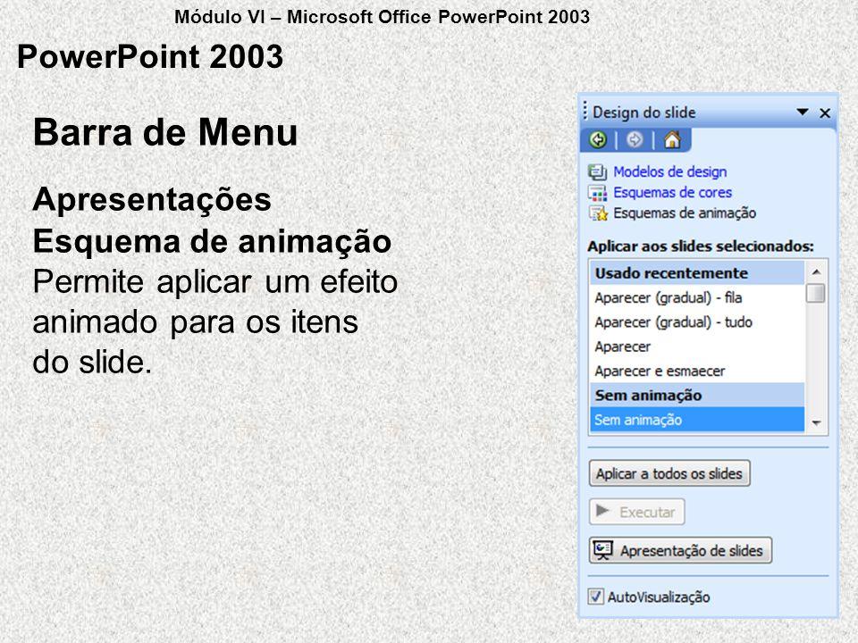 PowerPoint 2003 Esquema de animação Permite aplicar um efeito animado para os itens do slide. Apresentações Barra de Menu Módulo VI – Microsoft Office