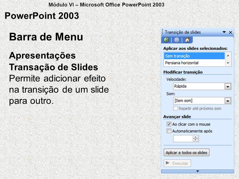 PowerPoint 2003 Transação de Slides Permite adicionar efeito na transição de um slide para outro. Apresentações Barra de Menu Módulo VI – Microsoft Of