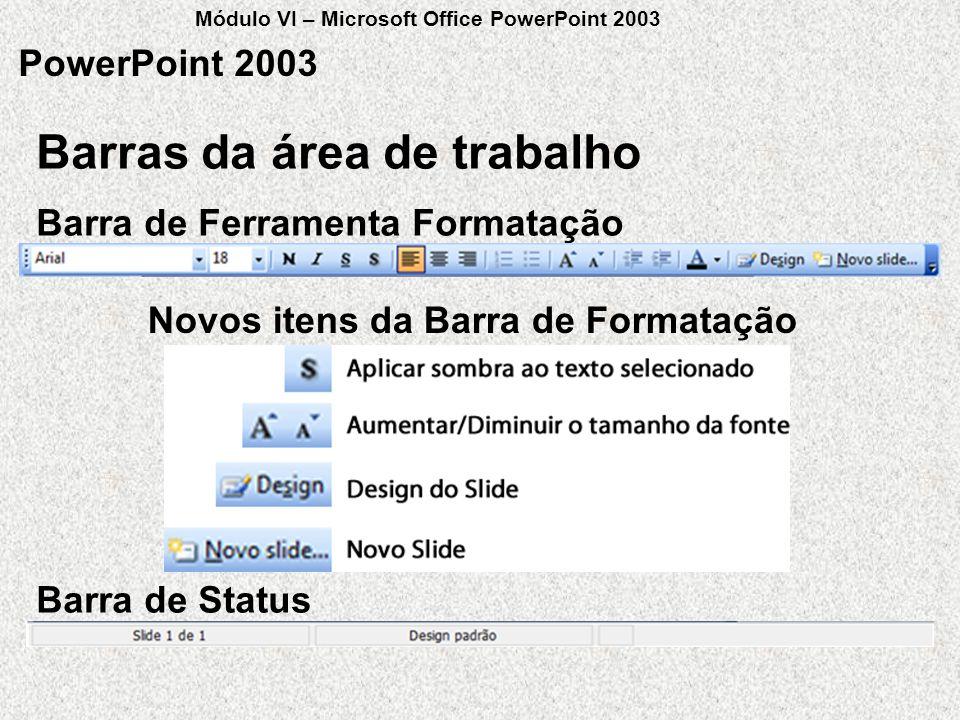 Barras da área de trabalho PowerPoint 2003 Barra de Ferramenta Formatação Barra de Status Novos itens da Barra de Formatação Módulo VI – Microsoft Off
