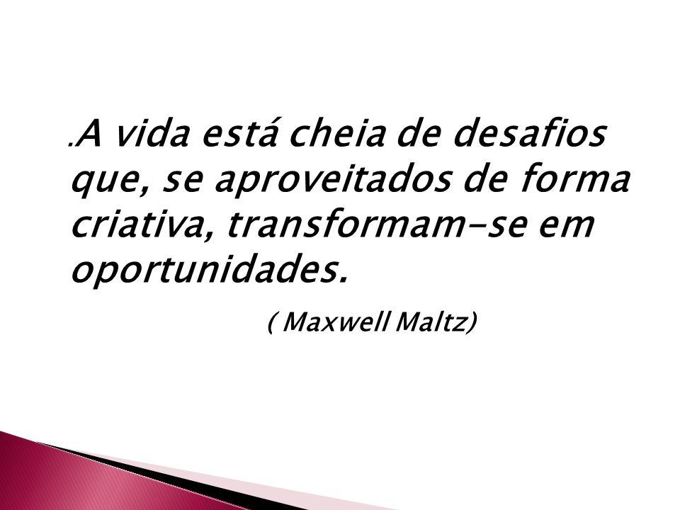 . A vida está cheia de desafios que, se aproveitados de forma criativa, transformam-se em oportunidades. ( Maxwell Maltz)