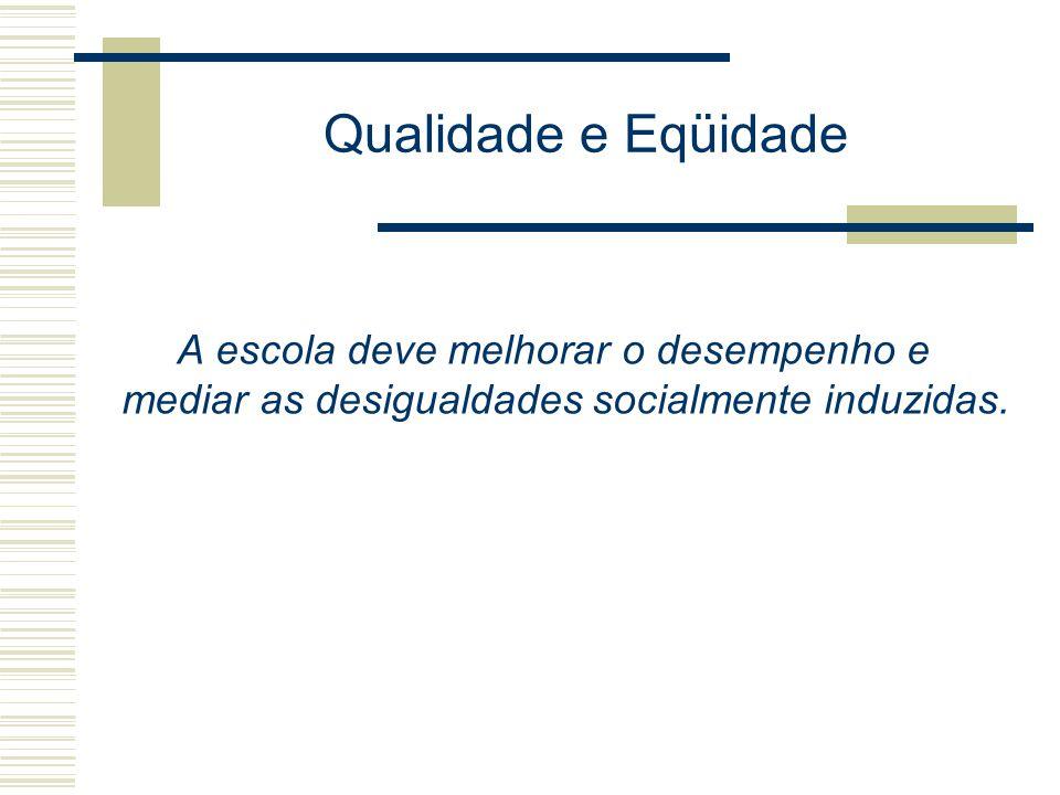 Qualidade e Eqüidade A escola deve melhorar o desempenho e mediar as desigualdades socialmente induzidas.