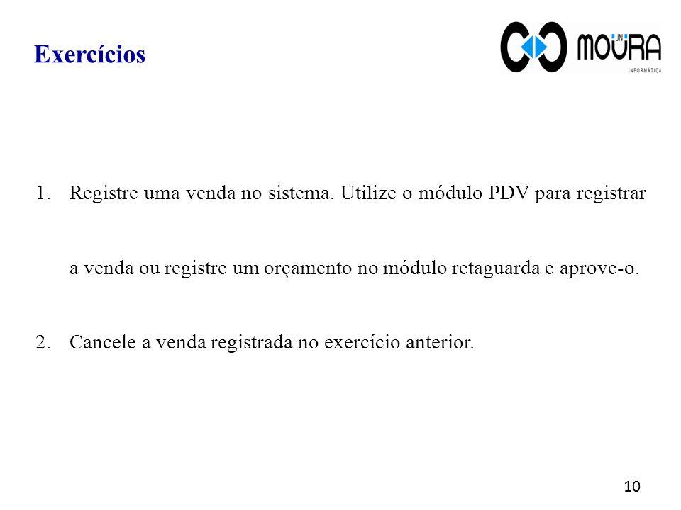 10 Exercícios 1.Registre uma venda no sistema. Utilize o módulo PDV para registrar a venda ou registre um orçamento no módulo retaguarda e aprove-o. 2