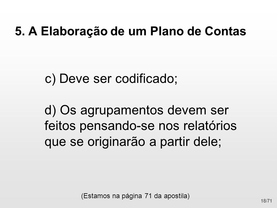 5. A Elaboração de um Plano de Contas c) Deve ser codificado; d) Os agrupamentos devem ser feitos pensando-se nos relatórios que se originarão a parti