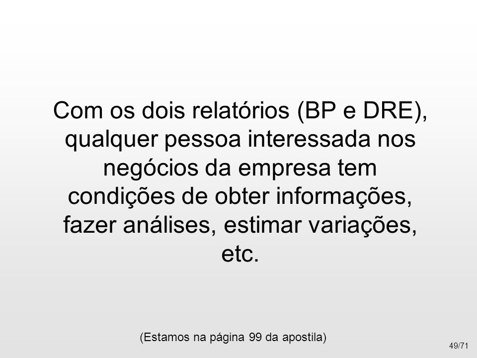 Com os dois relatórios (BP e DRE), qualquer pessoa interessada nos negócios da empresa tem condições de obter informações, fazer análises, estimar var