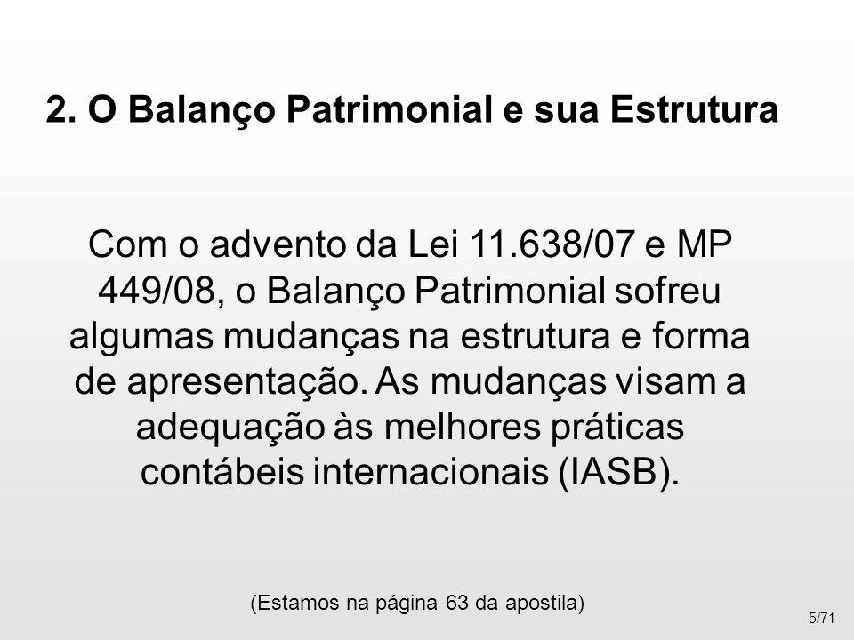 2. O Balanço Patrimonial e sua Estrutura Com o advento da Lei 11.638/07 e MP 449/08, o Balanço Patrimonial sofreu algumas mudanças na estrutura e form