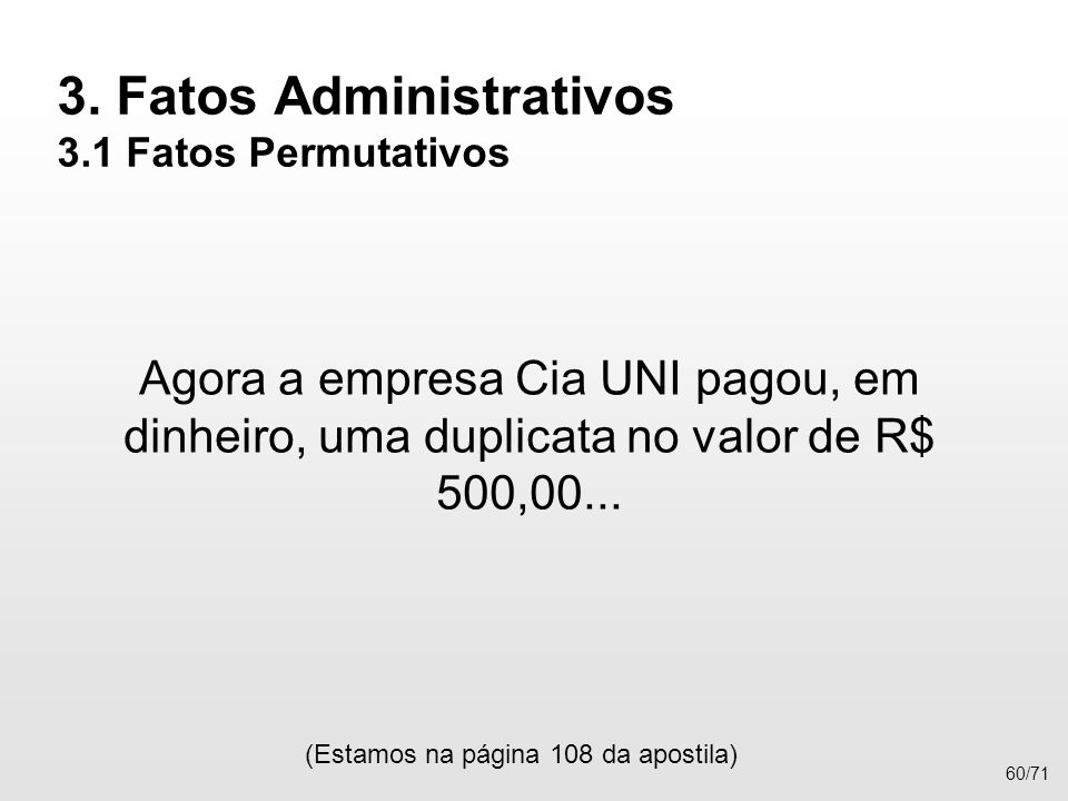 3. Fatos Administrativos 3.1 Fatos Permutativos Agora a empresa Cia UNI pagou, em dinheiro, uma duplicata no valor de R$ 500,00... (Estamos na página