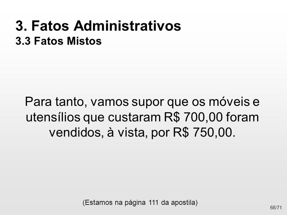 3. Fatos Administrativos 3.3 Fatos Mistos Para tanto, vamos supor que os móveis e utensílios que custaram R$ 700,00 foram vendidos, à vista, por R$ 75