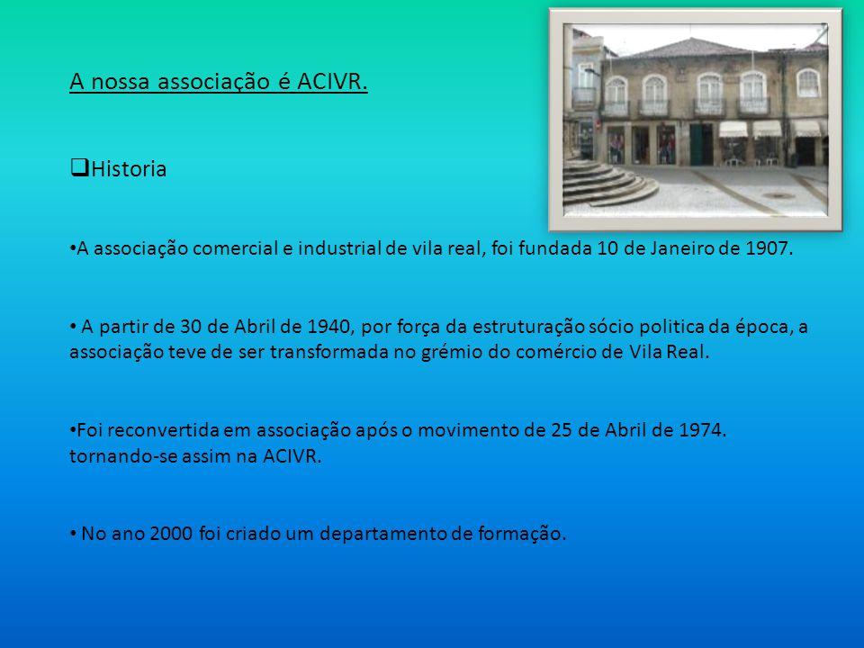 A nossa associação é ACIVR. Historia A associação comercial e industrial de vila real, foi fundada 10 de Janeiro de 1907. A partir de 30 de Abril de 1