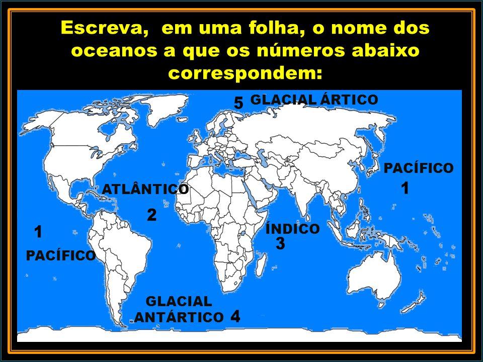 Escreva, em uma folha, o nome dos oceanos a que os números abaixo correspondem: PACÍFICO ATLÂNTICO ÍNDICO GLACIAL ANTÁRTICO PACÍFICO GLACIAL ÁRTICO