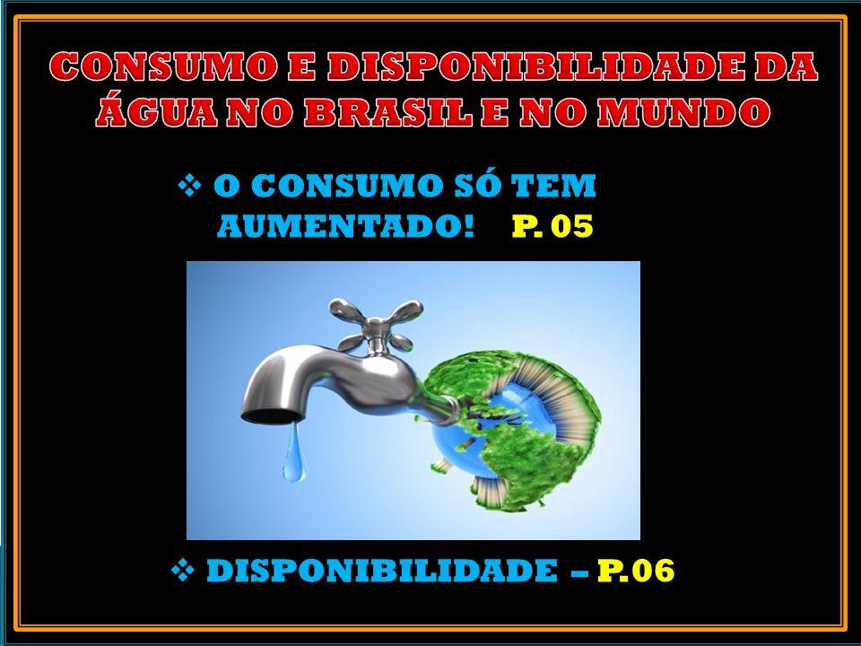 O CONSUMO SÓ TEM AUMENTADO! P. 05 DISPONIBILIDADE – P.06
