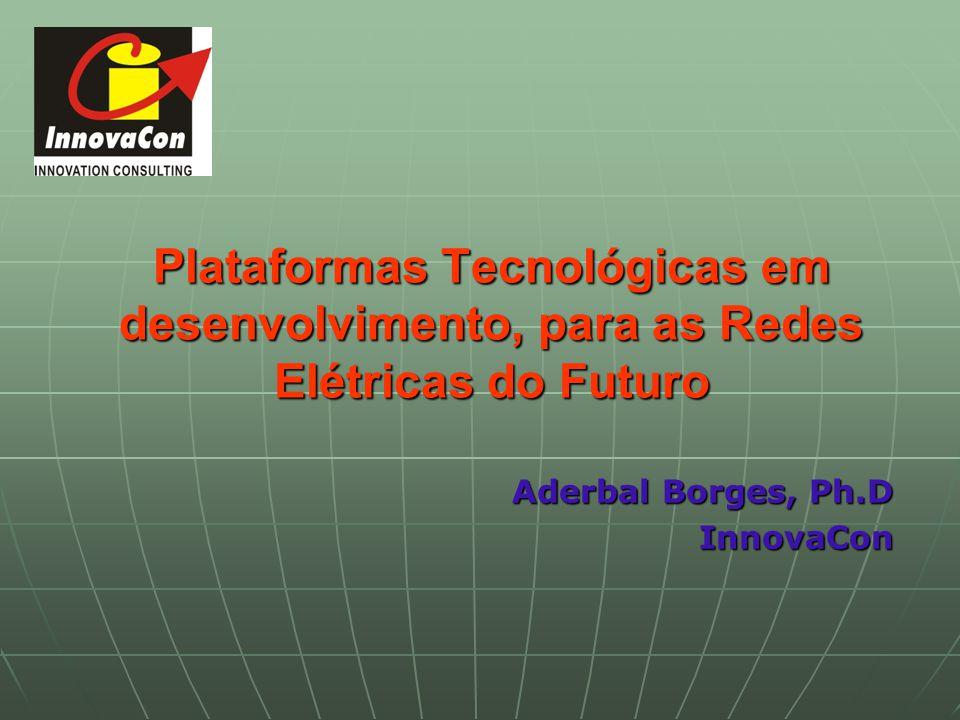 Plataformas Tecnológicas em desenvolvimento, para as Redes Elétricas do Futuro Aderbal Borges, Ph.D InnovaCon