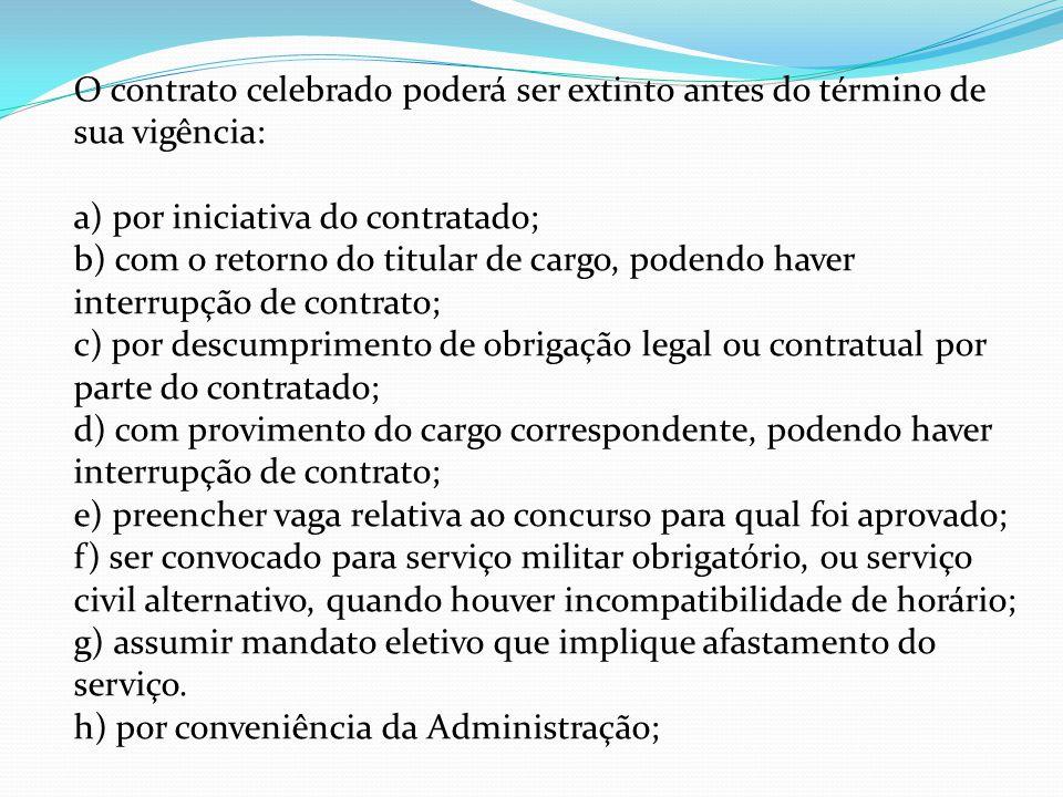 O contrato celebrado poderá ser extinto antes do término de sua vigência: a) por iniciativa do contratado; b) com o retorno do titular de cargo, poden