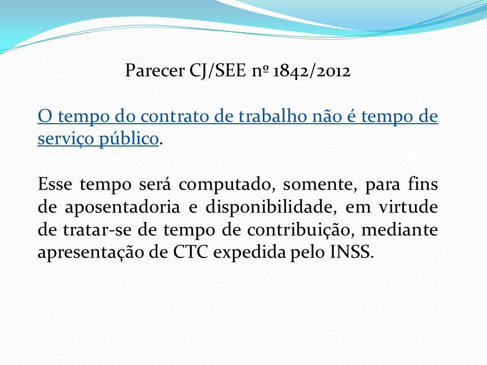 Parecer CJ/SEE nº 1842/2012 O tempo do contrato de trabalho não é tempo de serviço público. Esse tempo será computado, somente, para fins de aposentad