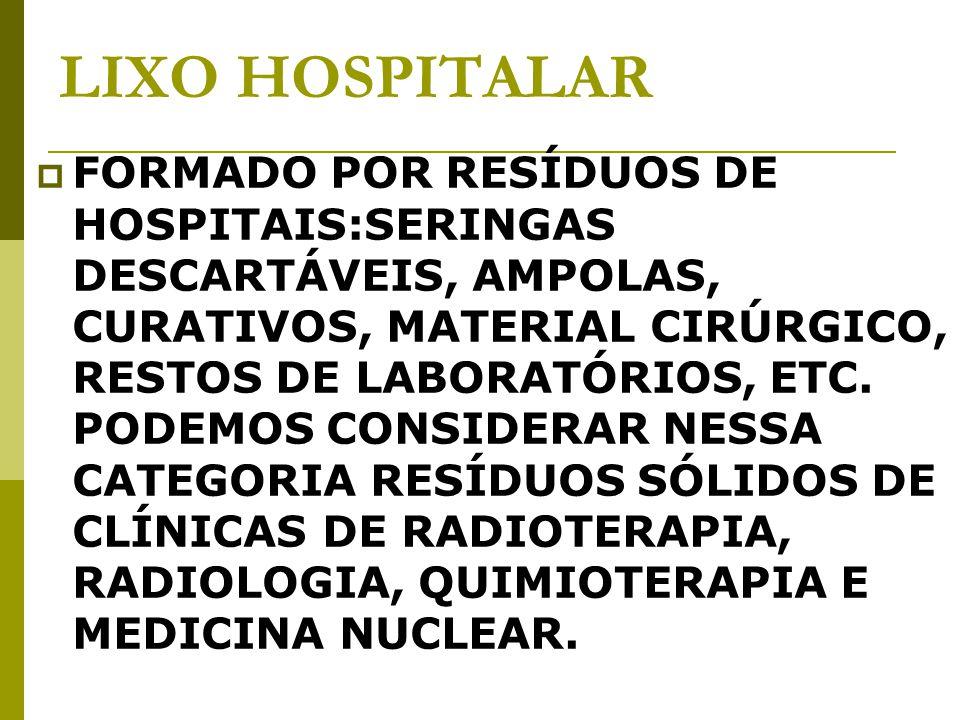 LIXO HOSPITALAR FORMADO POR RESÍDUOS DE HOSPITAIS:SERINGAS DESCARTÁVEIS, AMPOLAS, CURATIVOS, MATERIAL CIRÚRGICO, RESTOS DE LABORATÓRIOS, ETC.