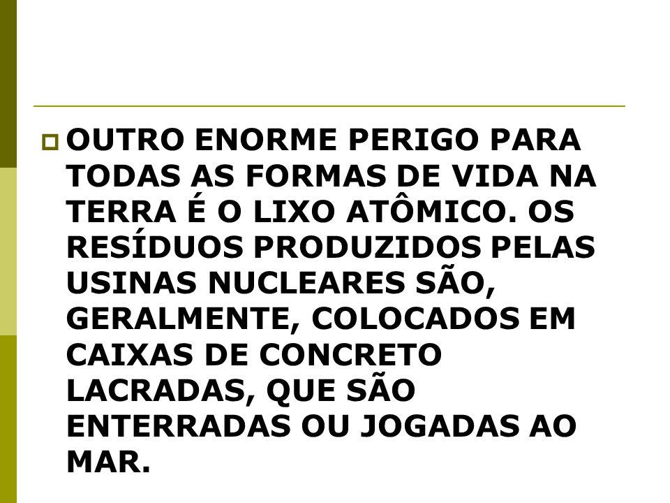 OUTRO ENORME PERIGO PARA TODAS AS FORMAS DE VIDA NA TERRA É O LIXO ATÔMICO.