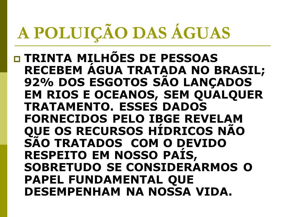 A POLUIÇÃO DAS ÁGUAS TRINTA MILHÕES DE PESSOAS RECEBEM ÁGUA TRATADA NO BRASIL; 92% DOS ESGOTOS SÃO LANÇADOS EM RIOS E OCEANOS, SEM QUALQUER TRATAMENTO.