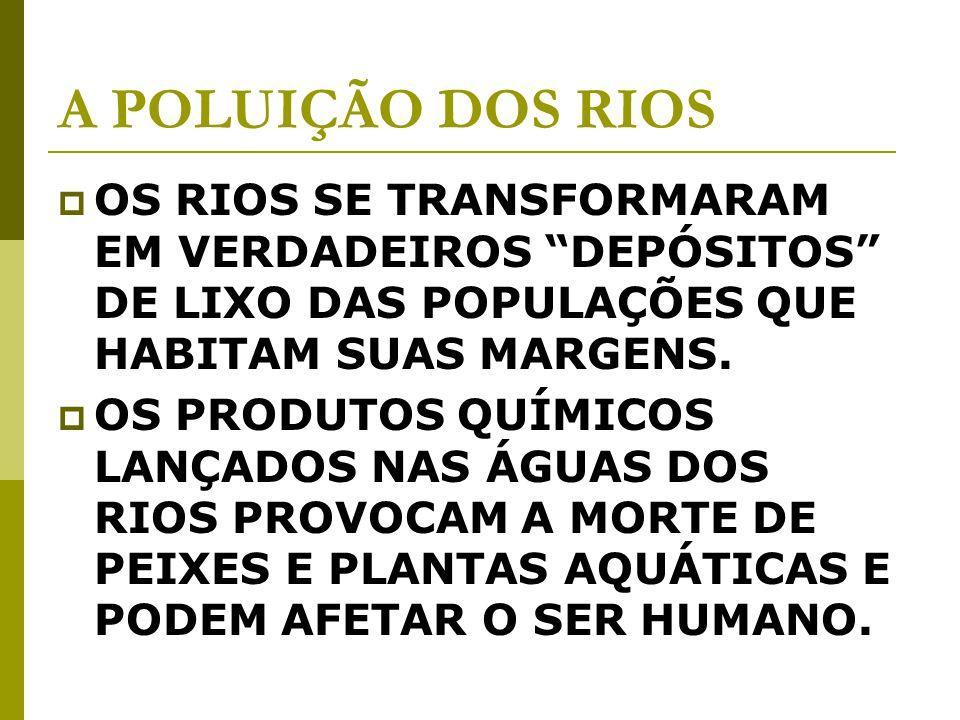 A POLUIÇÃO DOS RIOS OS RIOS SE TRANSFORMARAM EM VERDADEIROS DEPÓSITOS DE LIXO DAS POPULAÇÕES QUE HABITAM SUAS MARGENS.