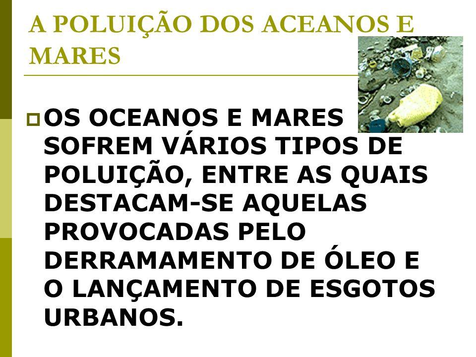 A POLUIÇÃO DOS ACEANOS E MARES OS OCEANOS E MARES SOFREM VÁRIOS TIPOS DE POLUIÇÃO, ENTRE AS QUAIS DESTACAM-SE AQUELAS PROVOCADAS PELO DERRAMAMENTO DE ÓLEO E O LANÇAMENTO DE ESGOTOS URBANOS.