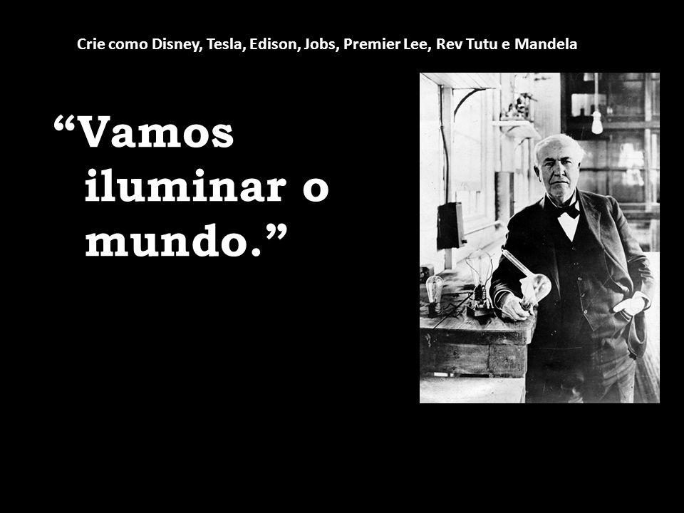 Vamos iluminar o mundo. Crie como Disney, Tesla, Edison, Jobs, Premier Lee, Rev Tutu e Mandela