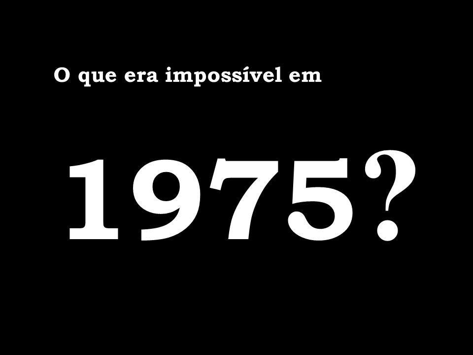 O que era impossível em 1975 ?