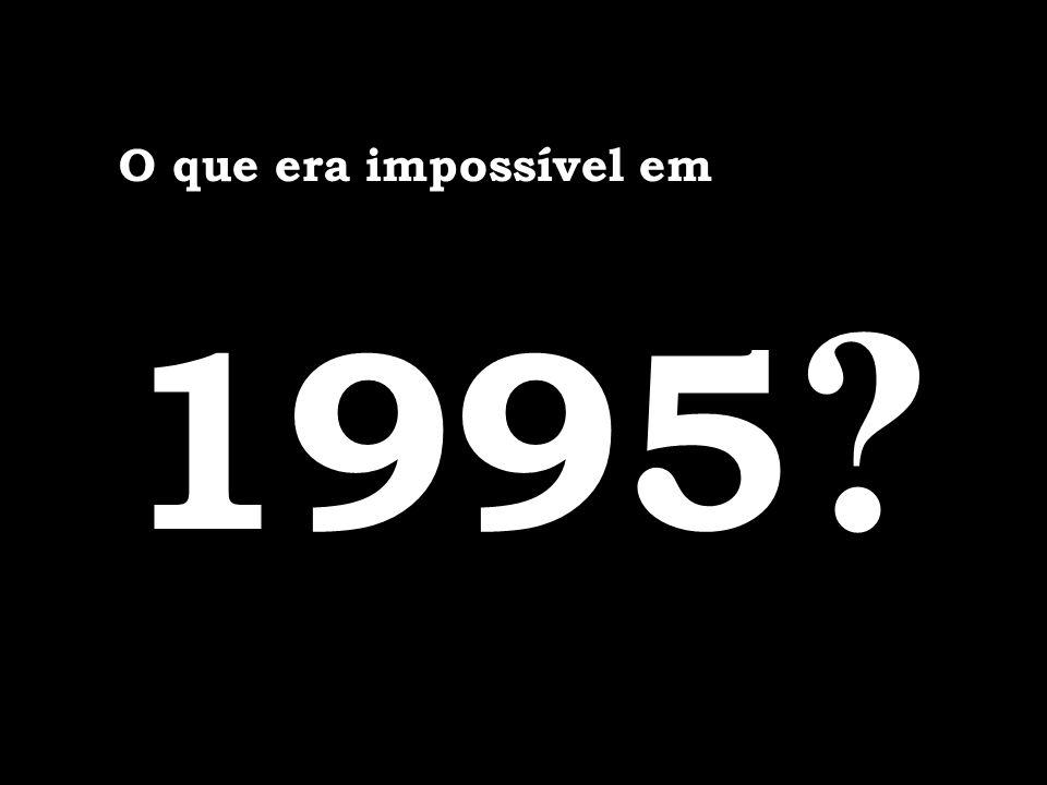 O que era impossível em 1995 ?