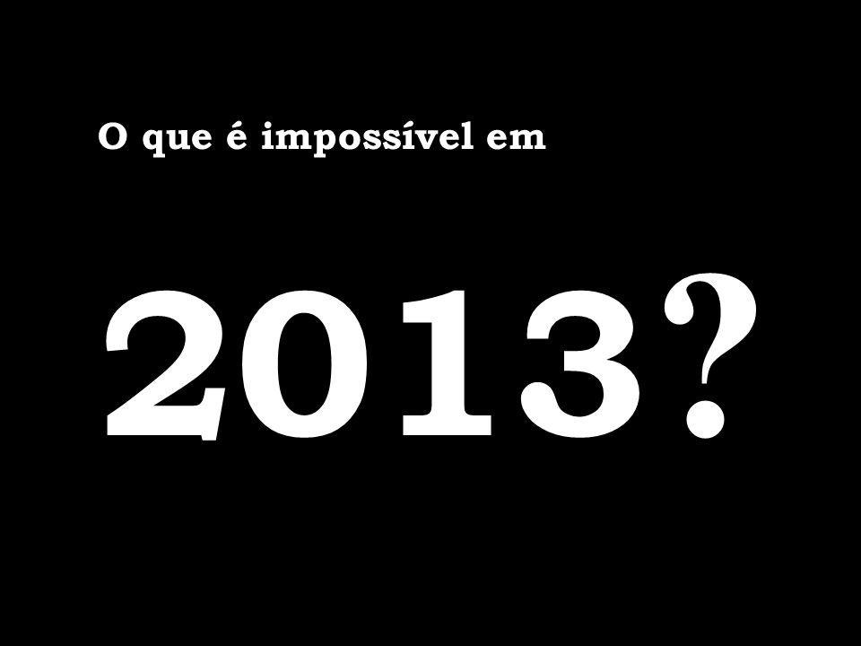 O que é impossível em 2013 ?