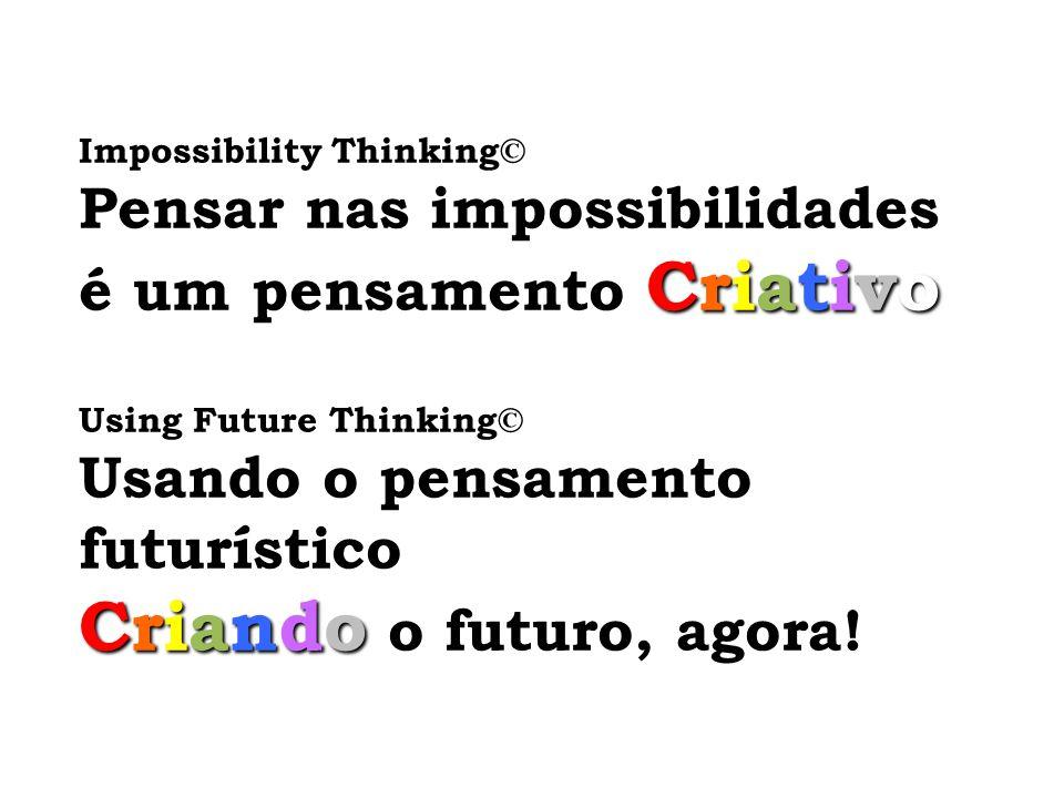 Impossibility Thinking© Pensar nas impossibilidades Criativo é um pensamento Criativo Using Future Thinking© Usando o pensamento futurístico Criando C