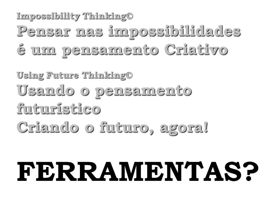 Impossibility Thinking© Pensar nas impossibilidades é um pensamento Criativo Using Future Thinking© Usando o pensamento futurístico Criando o futuro,