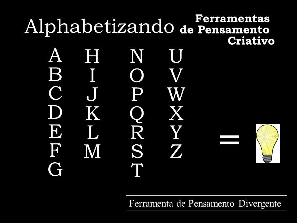 = Alphabetizando ABCDEFGABCDEFG HIJKLMHIJKLM NOPQRSTNOPQRST UVWXYZUVWXYZ Ferramenta de Pensamento Divergente Ferramentas de Pensamento Criativo