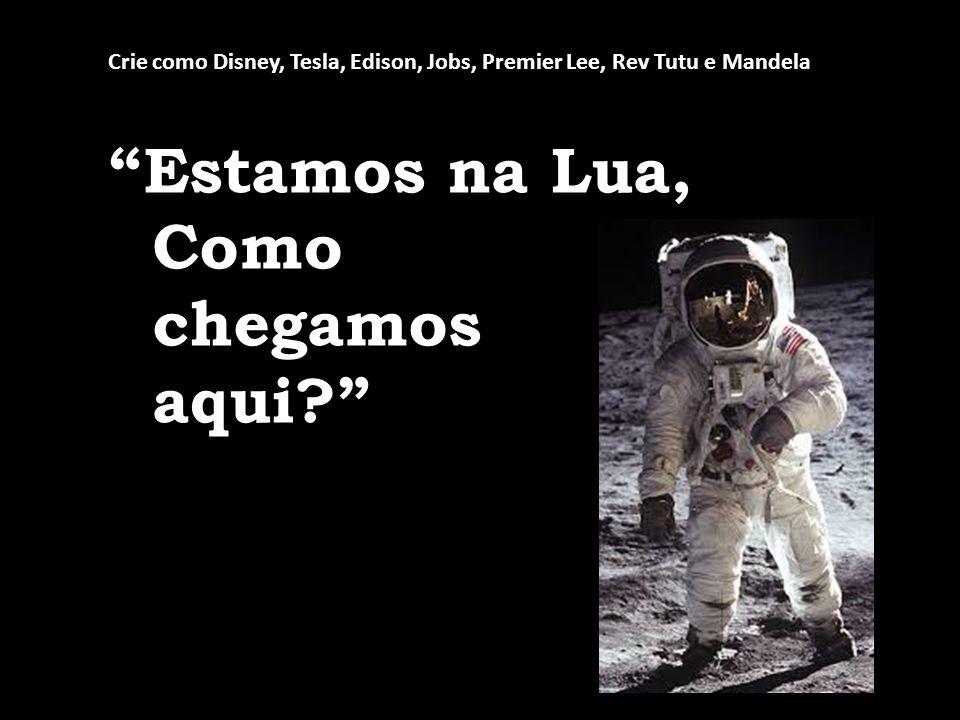 Estamos na Lua, Como chegamos aqui? Crie como Disney, Tesla, Edison, Jobs, Premier Lee, Rev Tutu e Mandela