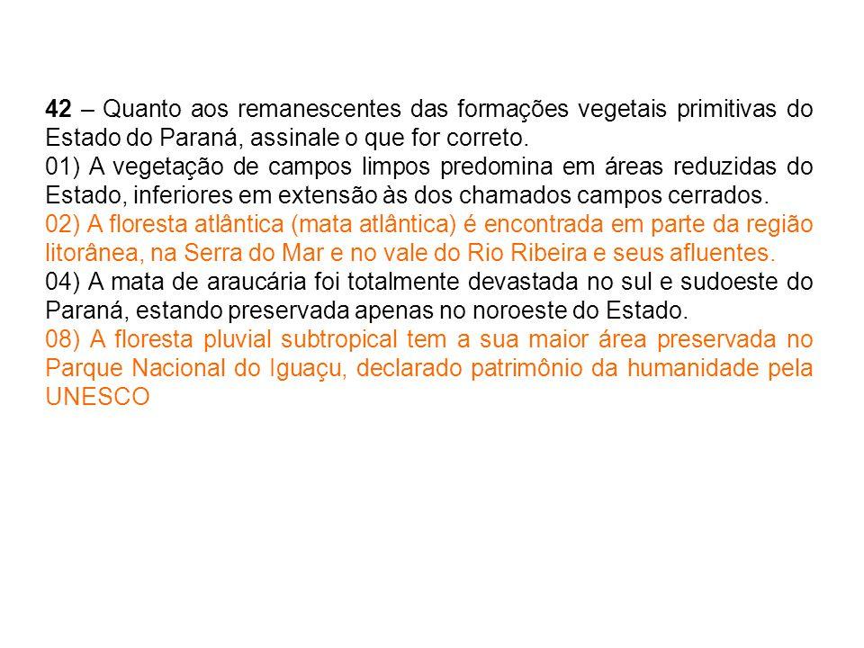 42 – Quanto aos remanescentes das formações vegetais primitivas do Estado do Paraná, assinale o que for correto. 01) A vegetação de campos limpos pred