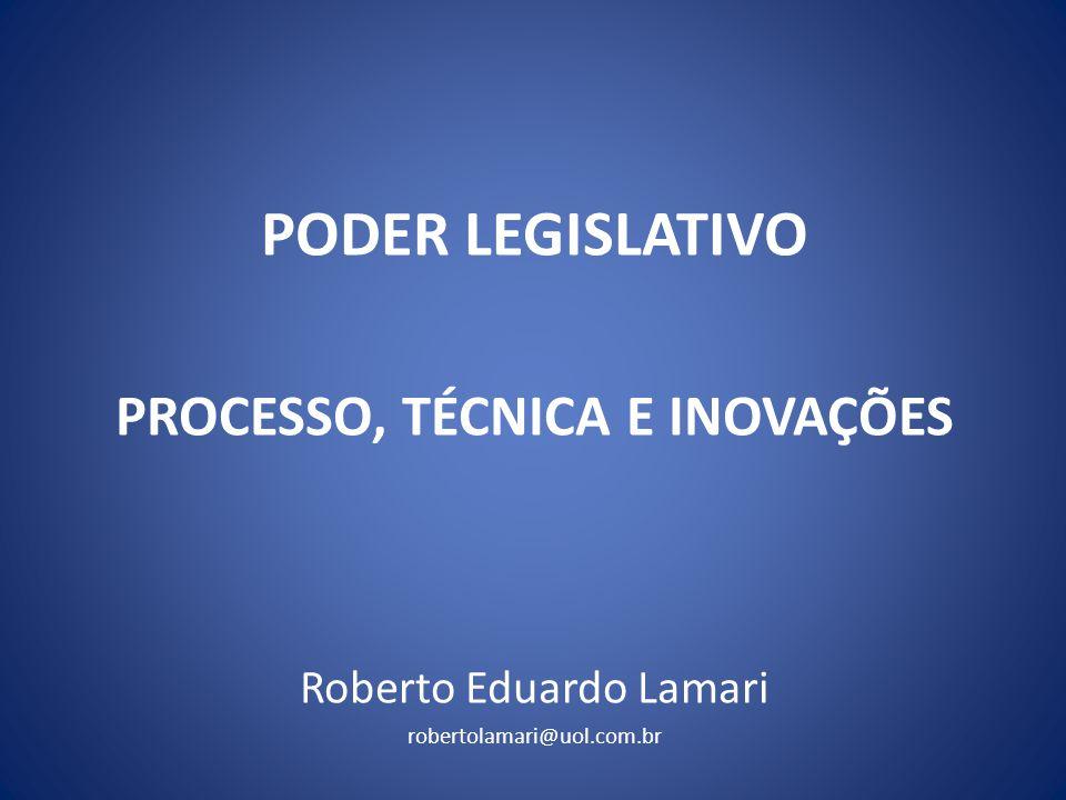 PODER LEGISLATIVO PROCESSO, TÉCNICA E INOVAÇÕES Roberto Eduardo Lamari robertolamari@uol.com.br