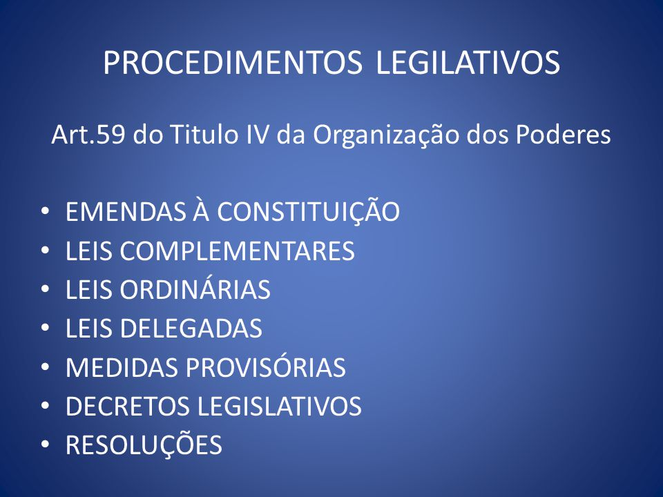 PROCEDIMENTOS LEGILATIVOS Art.59 do Titulo IV da Organização dos Poderes EMENDAS À CONSTITUIÇÃO LEIS COMPLEMENTARES LEIS ORDINÁRIAS LEIS DELEGADAS MED
