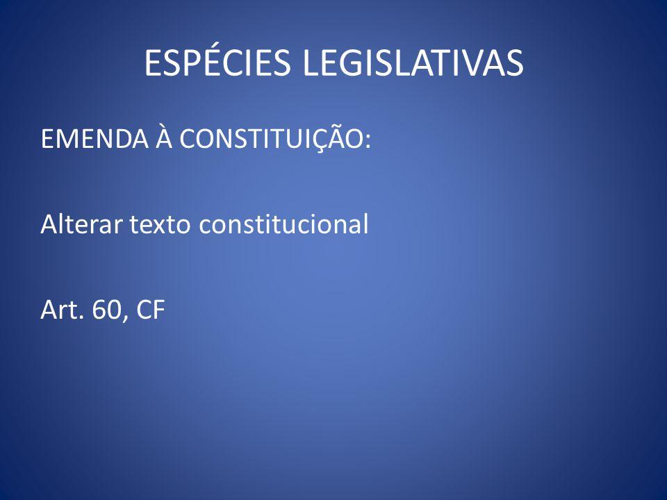 ESPÉCIES LEGISLATIVAS EMENDA À CONSTITUIÇÃO: Alterar texto constitucional Art. 60, CF