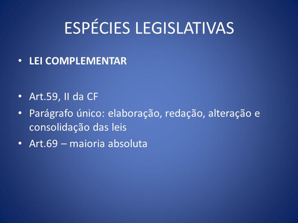 ESPÉCIES LEGISLATIVAS LEI COMPLEMENTAR Art.59, II da CF Parágrafo único: elaboração, redação, alteração e consolidação das leis Art.69 – maioria absol