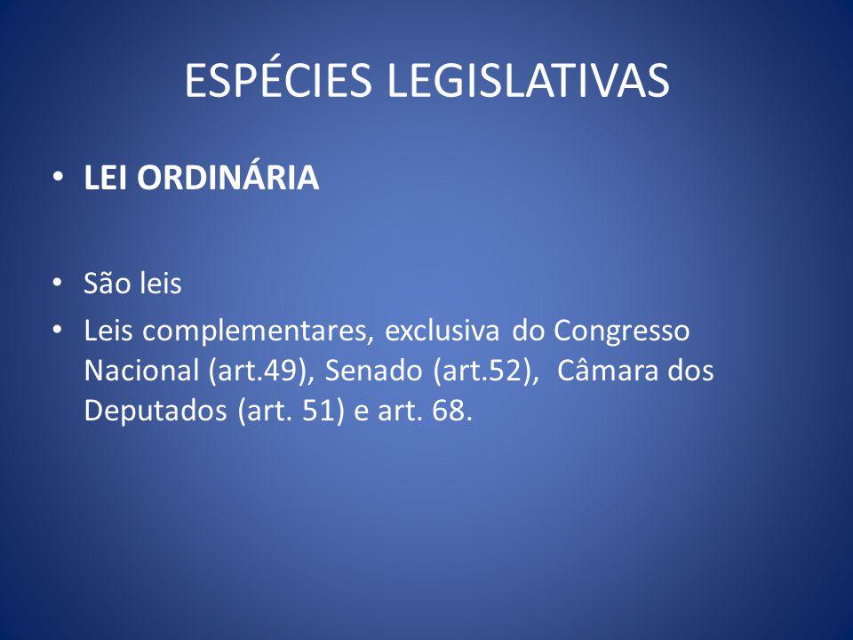 ESPÉCIES LEGISLATIVAS LEI ORDINÁRIA São leis Leis complementares, exclusiva do Congresso Nacional (art.49), Senado (art.52), Câmara dos Deputados (art