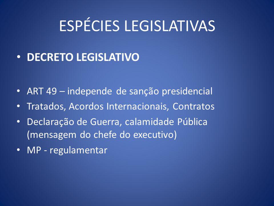 ESPÉCIES LEGISLATIVAS DECRETO LEGISLATIVO ART 49 – independe de sanção presidencial Tratados, Acordos Internacionais, Contratos Declaração de Guerra,