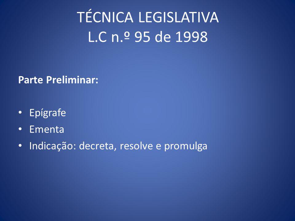 TÉCNICA LEGISLATIVA L.C n.º 95 de 1998 Parte Preliminar: Epígrafe Ementa Indicação: decreta, resolve e promulga