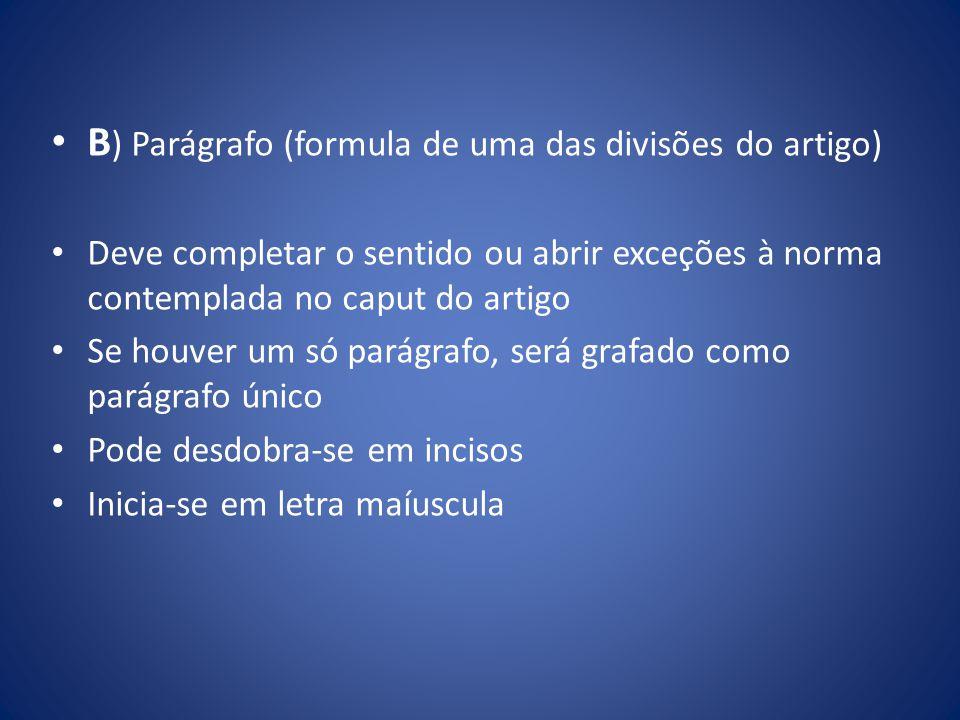 B ) Parágrafo (formula de uma das divisões do artigo) Deve completar o sentido ou abrir exceções à norma contemplada no caput do artigo Se houver um s
