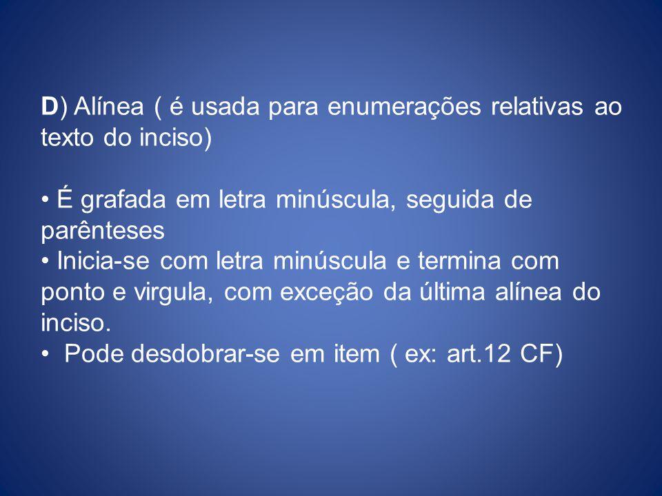 D) Alínea ( é usada para enumerações relativas ao texto do inciso) É grafada em letra minúscula, seguida de parênteses Inicia-se com letra minúscula e