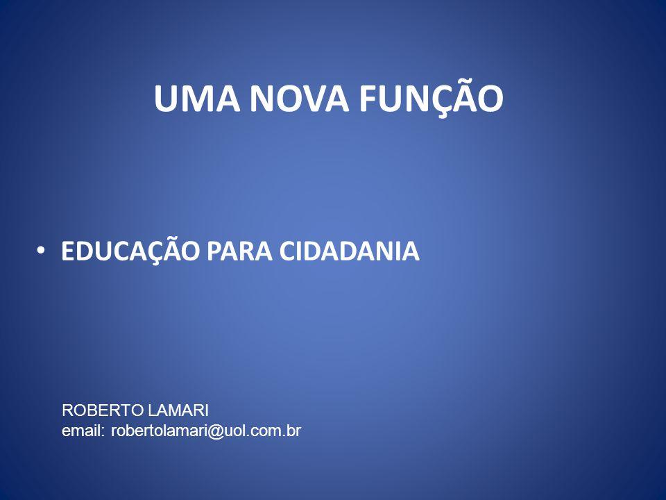 UMA NOVA FUNÇÃO EDUCAÇÃO PARA CIDADANIA ROBERTO LAMARI email: robertolamari@uol.com.br