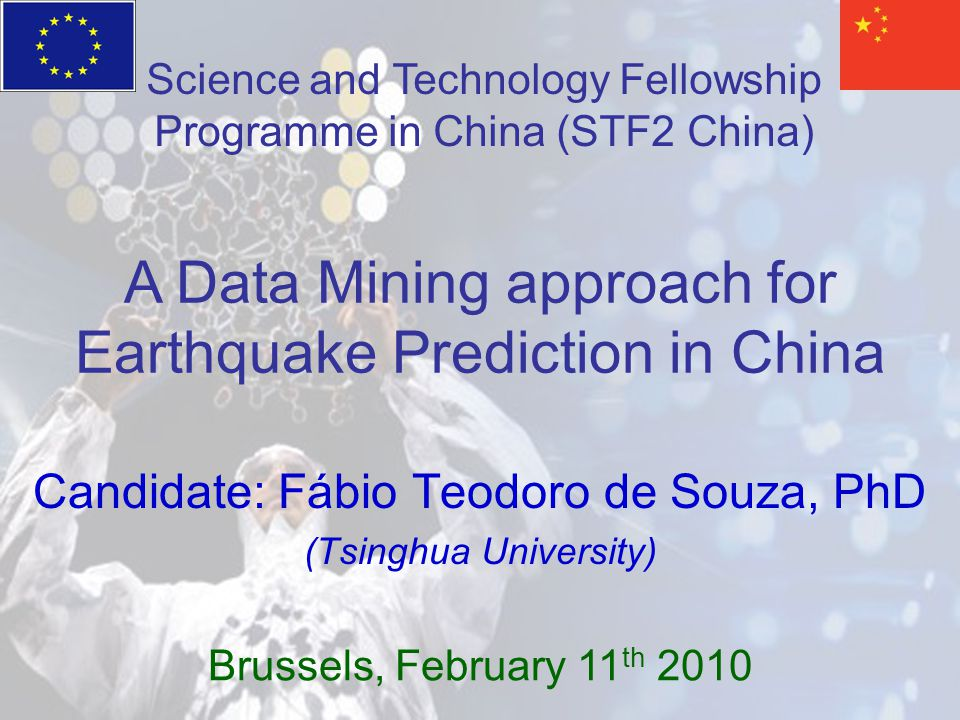 Candidate: Fábio Teodoro de Souza, PhD (Tsinghua University) A Data Mining approach for Earthquake Prediction in China Brussels, February 11 th 2010 Science and Technology Fellowship Programme in China (STF2 China)