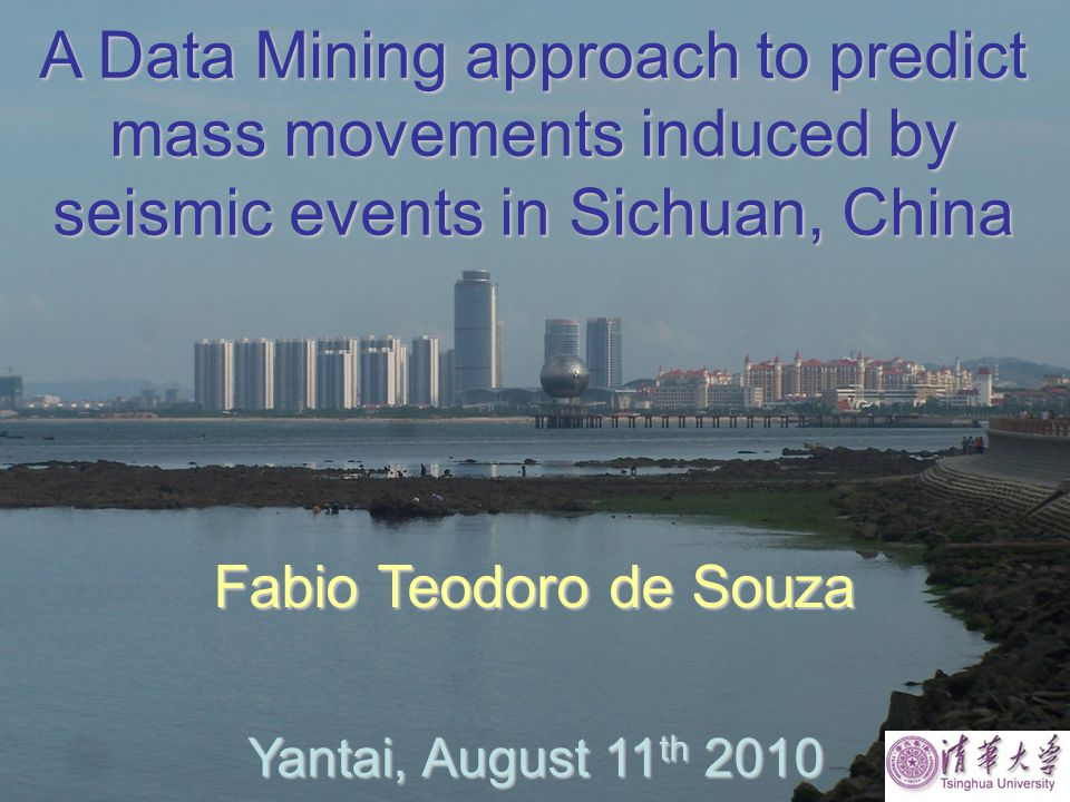A Data Mining approach to predict mass movements induced by seismic events in Sichuan, China Fabio Teodoro de Souza Yantai, August 11 th 2010