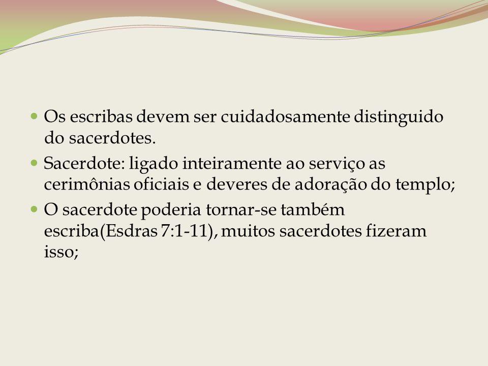 Os escribas devem ser cuidadosamente distinguido do sacerdotes. Sacerdote: ligado inteiramente ao serviço as cerimônias oficiais e deveres de adoração