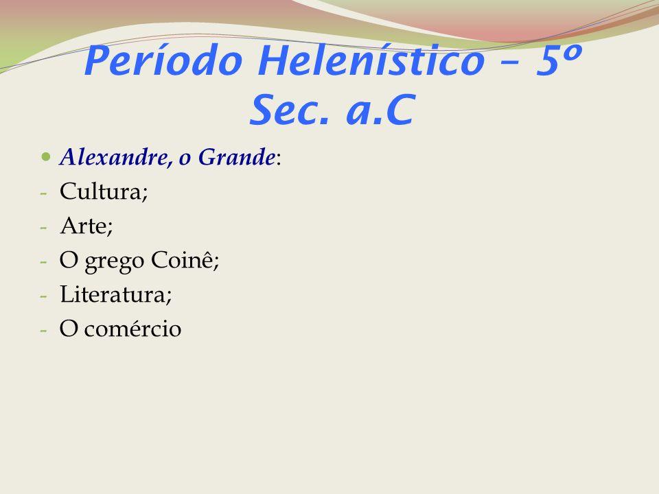 Período Helenístico – 5º Sec. a.C Alexandre, o Grande : - Cultura; - Arte; - O grego Coinê; - Literatura; - O comércio