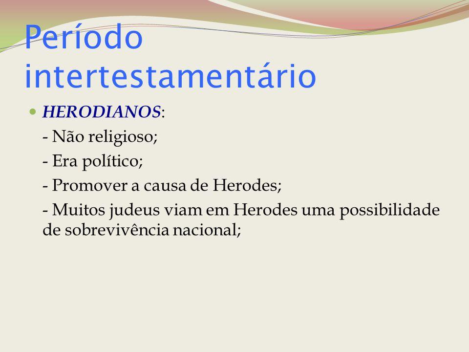 Período intertestamentário HERODIANOS : - Não religioso; - Era político; - Promover a causa de Herodes; - Muitos judeus viam em Herodes uma possibilid
