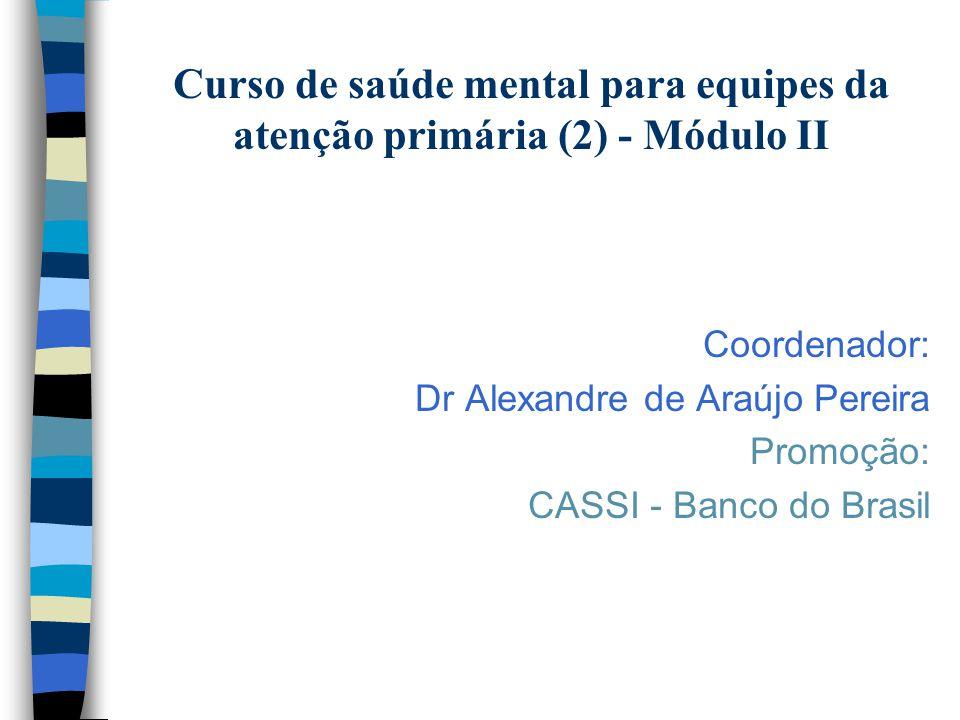 Curso de saúde mental para equipes da atenção primária (2) - Módulo II Coordenador: Dr Alexandre de Araújo Pereira Promoção: CASSI - Banco do Brasil
