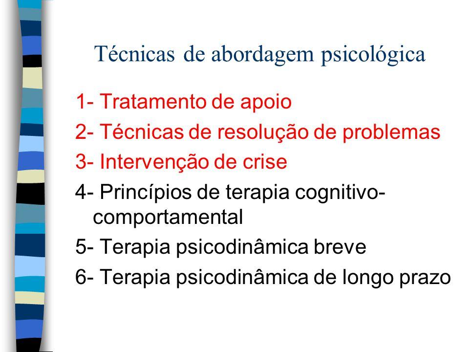 Técnicas de abordagem psicológica 1- Tratamento de apoio 2- Técnicas de resolução de problemas 3- Intervenção de crise 4- Princípios de terapia cognitivo- comportamental 5- Terapia psicodinâmica breve 6- Terapia psicodinâmica de longo prazo