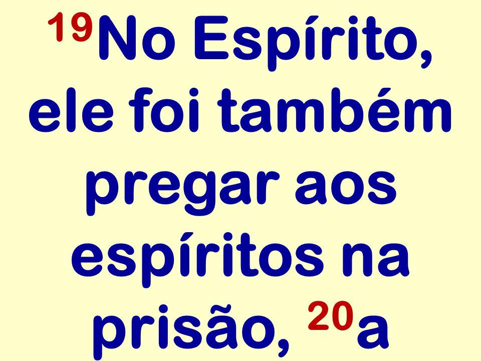 19 No Espírito, ele foi também pregar aos espíritos na prisão, 20 a